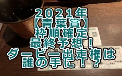 2021年【青葉賞】枠順確定/最終予想!ダービー出走権は誰の手に!?