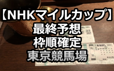 【NHKマイルカップ】最終予想/枠順確定/東京競馬場